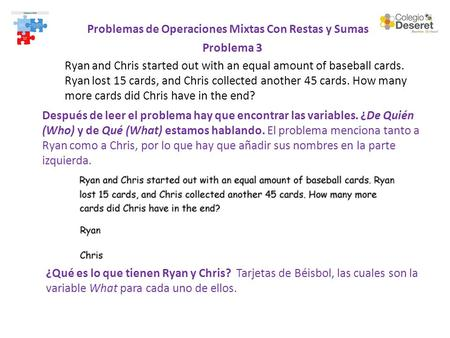 Problemas de Operaciones Mixtas Con Restas y Sumas Problema 3 Ryan and Chris started out with an equal amount of baseball cards. Ryan lost 15 cards, and.