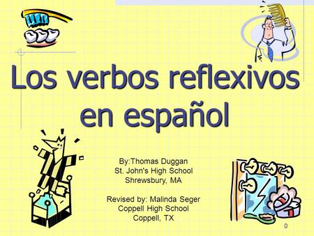 0 Los verbos reflexivos en español By:Thomas Duggan St. John's High School Shrewsbury, MA Revised by: Malinda Seger Coppell High School Coppell, TX.