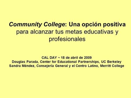 Community College: Una opción positiva para alcanzar tus metas educativas y profesionales CAL DAY ~ 18 de abril de 2009 Douglas Parada, Center for Educational.