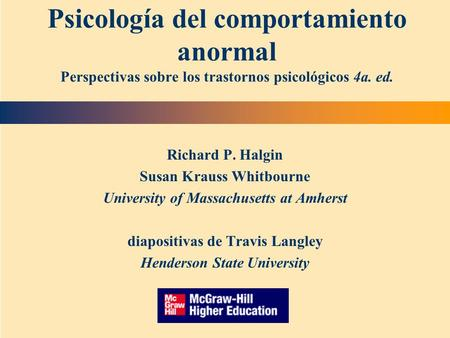 Richard P. Halgin Susan Krauss Whitbourne University of Massachusetts at Amherst diapositivas de Travis Langley Henderson State University Psicología del.
