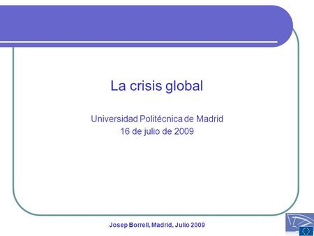 La crisis global Universidad Politécnica de Madrid 16 de julio de 2009 Josep Borrell, Madrid, Julio 2009.