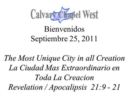 The Most Unique City in all Creation La Ciudad Mas Extraordinario en Toda La Creacion Revelation / Apocalipsis 21:9 - 21 Bienvenidos Septiembre 25, 2011.
