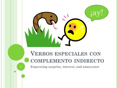 V ERBOS ESPECIALES CON COMPLEMENTO INDIRECTO Expressing surprise, interest, and annoyance ¡ ay! 1.