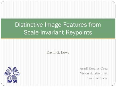 David G. Lowe Distinctive Image Features from Scale-Invariant Keypoints Aradí Rosales Cruz Visión de alto nivel Enrique Sucar.