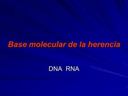 Base molecular de la herencia Base molecular de la herencia DNA RNA.