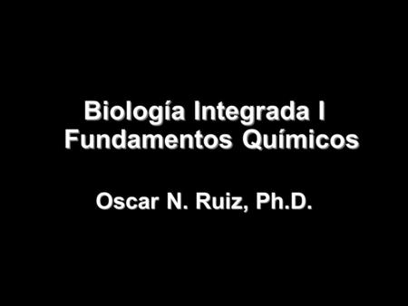 Biología Integrada I Fundamentos Químicos Copyright 2008 © W. H. Freeman and Company Oscar N. Ruiz, Ph.D.