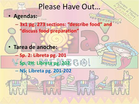 "Please Have Out… Agendas: – 3x1 pg. 273 sections: ""describe food"" and ""discuss food preparation"" Tarea de anoche: – Sp. 2: Libreta pg. 201 – Sp. 2H: Libreta."