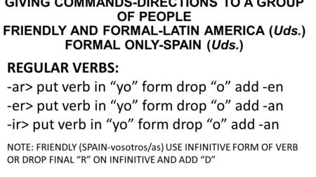 "GIVING COMMANDS-DIRECTIONS TO A GROUP OF PEOPLE FRIENDLY AND FORMAL-LATIN AMERICA (Uds.) FORMAL ONLY-SPAIN (Uds.) REGULAR VERBS: -ar> put verb in ""yo"""