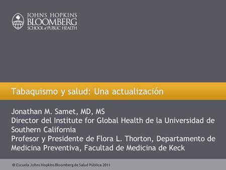  Escuela Johns Hopkins Bloomberg de Salud Pública 2011 Jonathan M. Samet, MD, MS Director del Institute for Global Health de la Universidad de Southern.