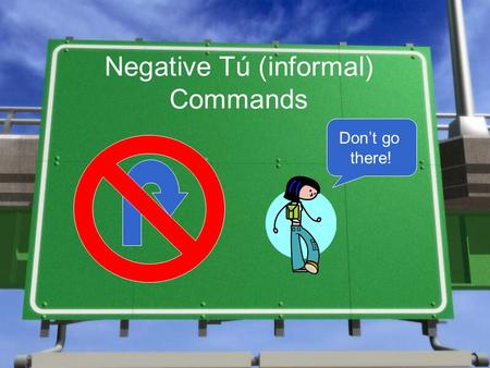 Negative Tú (informal) Commands Don't go there!. How do I form them? With 4 simple steps!