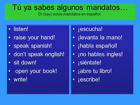 Tú ya sabes algunos mandatos… Di (say) estos mandatos en español: listen! raise your hand! speak spanish! don't speak english! sit down! open your book!