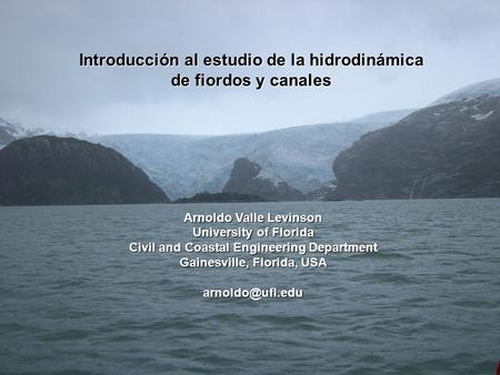 Introducción al estudio de la hidrodinámica de fiordos y canales Arnoldo Valle Levinson University of Florida Civil and Coastal Engineering Department.