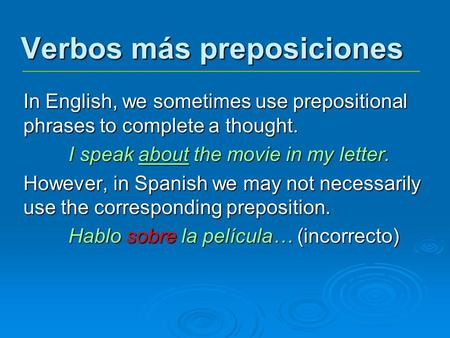 Verbos más preposiciones In English, we sometimes use prepositional phrases to complete a thought. I speak about the movie in my letter. However, in Spanish.