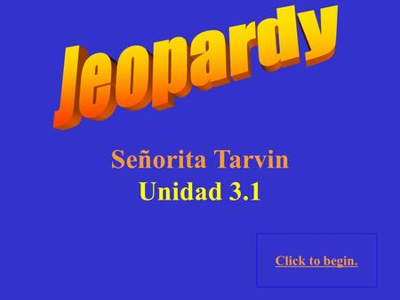 Señorita Tarvin Unidad 3.1 Click to begin. Click here for Final Jeopardy.