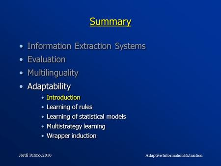 Jordi Turmo, 2010 Adaptive Information Extraction Summary Information Extraction Systems Evaluation Multilinguality Adaptability Introduction Learning.