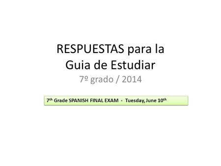 RESPUESTAS para la Guia de Estudiar 7º grado / 2014 7 th Grade SPANISH FINAL EXAM - Tuesday, June 10 th.