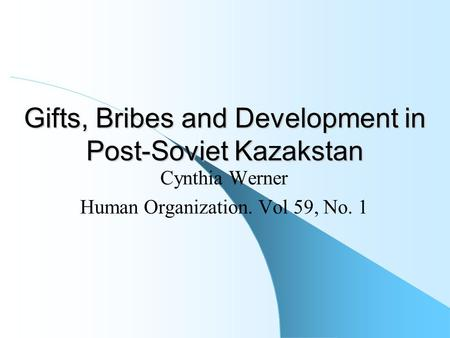 Gifts, Bribes and Development in Post-Soviet Kazakstan Cynthia Werner Human Organization. Vol 59, No. 1.