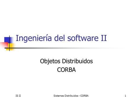 IS IISistemas Distribuidos - CORBA 1 Ingeniería del software II Objetos Distribuidos CORBA.
