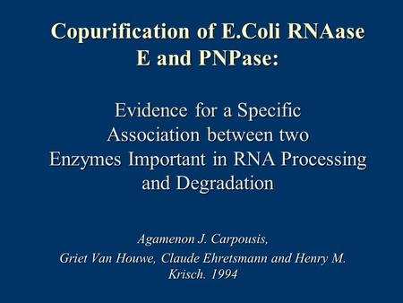 Copurification of E.Coli RNAase E and PNPase: Evidence for a Specific Association between two Enzymes Important in RNA Processing and Degradation Agamenon.
