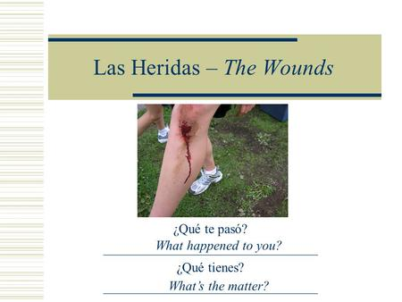 Las Heridas – The Wounds ¿Qué te pasó? ________________________________ ¿Qué tienes? ________________________________ What happened to you? What's the.