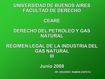- 0 - UNIVERSIDAD DE BUENOS AIRES FACULTAD DE DERECHO CEARE DERECHO DEL PETROLEO Y GAS NATURAL RÉGIMEN LEGAL DE LA INDUSTRIA DEL GAS NATURAL III Junio.
