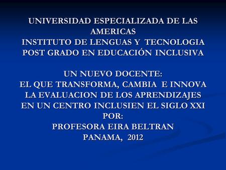 UNIVERSIDAD ESPECIALIZADA DE LAS AMERICAS INSTITUTO DE LENGUAS Y TECNOLOGIA POST GRADO EN EDUCACIÓN INCLUSIVA UN NUEVO DOCENTE: EL QUE TRANSFORMA, CAMBIA.
