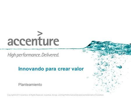 Copyright © 2011 Accenture All Rights Reserved. Accenture, its logo, and High Performance Delivered are trademarks of Accenture. Innovando para crear valor.