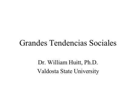 Grandes Tendencias Sociales Dr. William Huitt, Ph.D. Valdosta State University.
