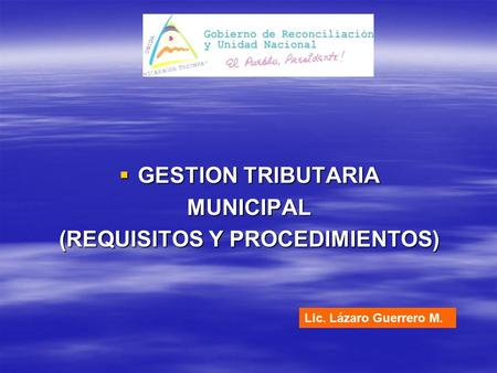  GESTION TRIBUTARIA MUNICIPAL (REQUISITOS Y PROCEDIMIENTOS) Lic. Lázaro Guerrero M.