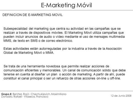 Grupo 4 : Benitez, Raúl - Chechukievich, Maximiliano Donadío, Rafael - Vilaseca, Francisco 12 de Junio 2008 DEFINICION DE E-MARKETING MOVIL Subespecialidad.