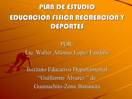 "PLAN DE ESTUDIO EDUCACION FISICA RECREACION Y DEPORTES POR: Lic. Walter Alfonso López Fandiño Instituto Educativo Departamental ""Guillermo Álvarez "" de."