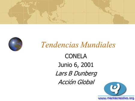 Tendencias Mundiales CONELA Junio 6, 2001 Lars B Dunberg Acción Global.