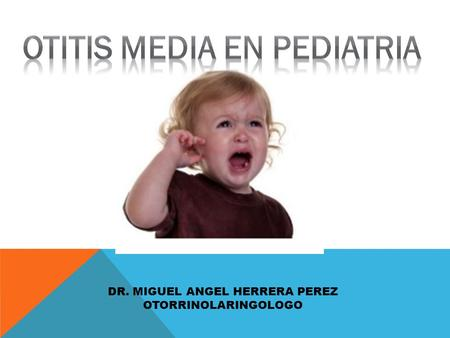 OTITIS MEDIA EN PEDIATRIA DR. MIGUEL ANGEL HERRERA PEREZ