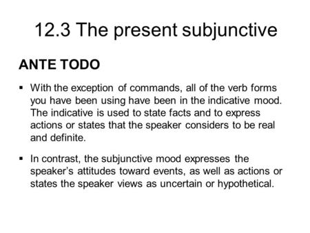 12.3 The present subjunctive ANTE TODO  With the exception of commands, all of the verb forms you have been using have been in the indicative mood. The.