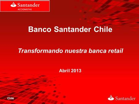 Chile Banco Santander Chile Transformando nuestra banca retail Abril 2013.