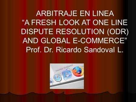 "ARBITRAJE EN LINEA ""A FRESH LOOK AT ONE LINE DISPUTE RESOLUTION (ODR) AND GLOBAL E-COMMERCE"" Prof. Dr. Ricardo Sandoval L."