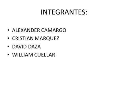 INTEGRANTES: ALEXANDER CAMARGO CRISTIAN MARQUEZ DAVID DAZA WILLIAM CUELLAR.