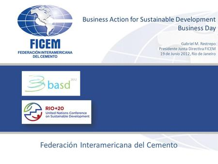 Joint to promote our capacities www.ficem-apcac.org Federación Interamericana del Cemento Business Action for Sustainable Development Business Day Gabriel.