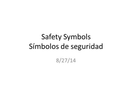 Safety Symbols Símbolos de seguridad 8/27/14. Instructions Look at the following symbols and write a sentence on what you think the symbol means in your.
