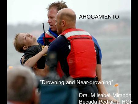"AHOGAMIENTO ""Drowning and Near-drowning"" Dra. M Isabel Miranda Becada Pediatría HGF."