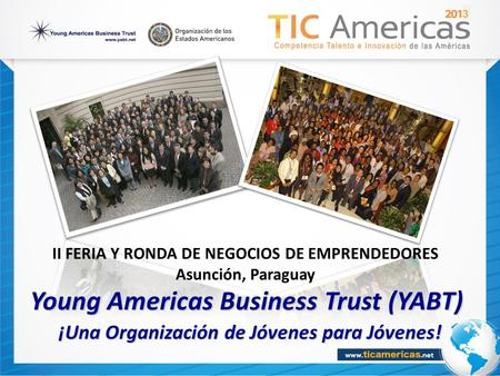 Young Americas Business Trust (YABT) ¡Una Organización de Jóvenes para Jóvenes! ¡Una Organización de Jóvenes para Jóvenes! 3 II FERIA Y RONDA DE NEGOCIOS.