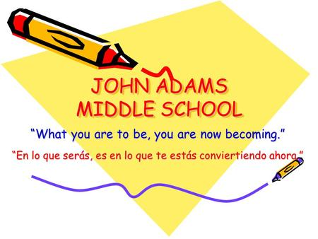 "JOHN ADAMS MIDDLE SCHOOL ""What you are to be, you are now becoming."" ""En lo que serás, es en lo que te estás conviertiendo ahora."""