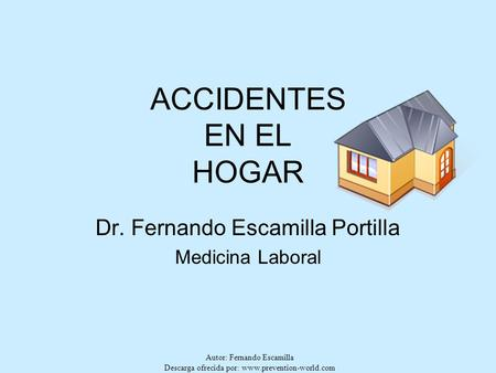 Autor: Fernando Escamilla Descarga ofrecida por: www.prevention-world.com ACCIDENTES EN EL HOGAR Dr. Fernando Escamilla Portilla Medicina Laboral.