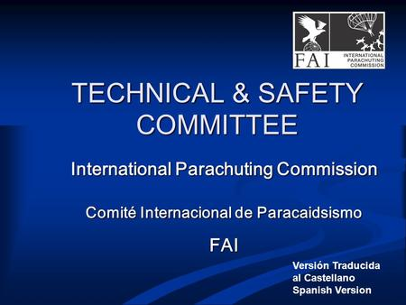 TECHNICAL & SAFETY COMMITTEE International Parachuting Commission Comité Internacional de Paracaidsismo FAI Versión Traducida al Castellano Spanish Version.