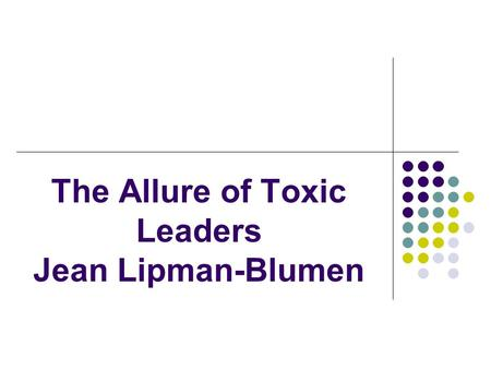 "The Allure of Toxic Leaders Jean Lipman-Blumen. La Paradoja ""When toxic leaders don't appear on their own, we often seek them out……We even create them."