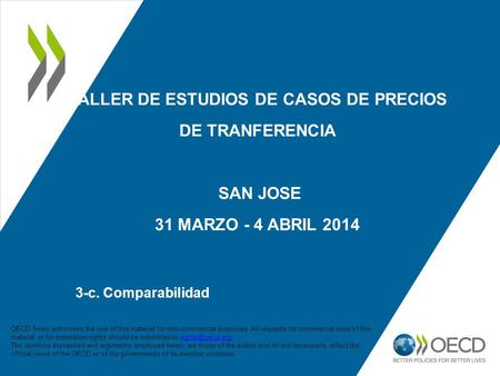 TALLER DE ESTUDIOS DE CASOS DE PRECIOS DE TRANFERENCIA SAN JOSE 31 MARZO - 4 ABRIL 2014 3-c. Comparabilidad 1 OECD freely authorises the use of this material.