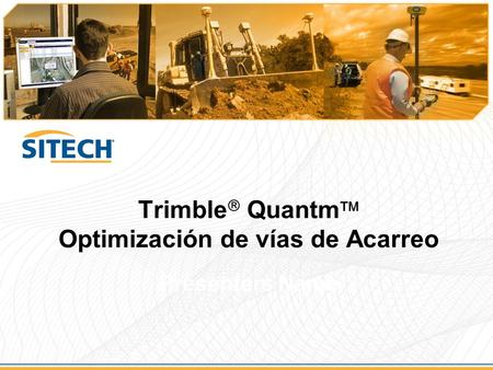 Trimble  Quantm  Optimización de vías de Acarreo Presenters Name.