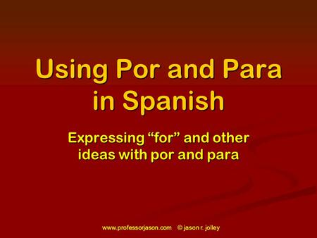 "Www.professorjason.com © jason r. jolley Using Por and Para in Spanish Expressing ""for"" and other ideas with por and para."