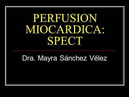 PERFUSION MIOCARDICA: SPECT Dra. Mayra Sánchez Vélez.