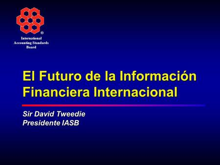 ® International Accounting Standards Board El Futuro de la Información Financiera Internacional Sir David Tweedie Presidente IASB.